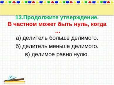 13.Продолжите утверждение. В частном может быть нуль, когда … а) делитель бол...
