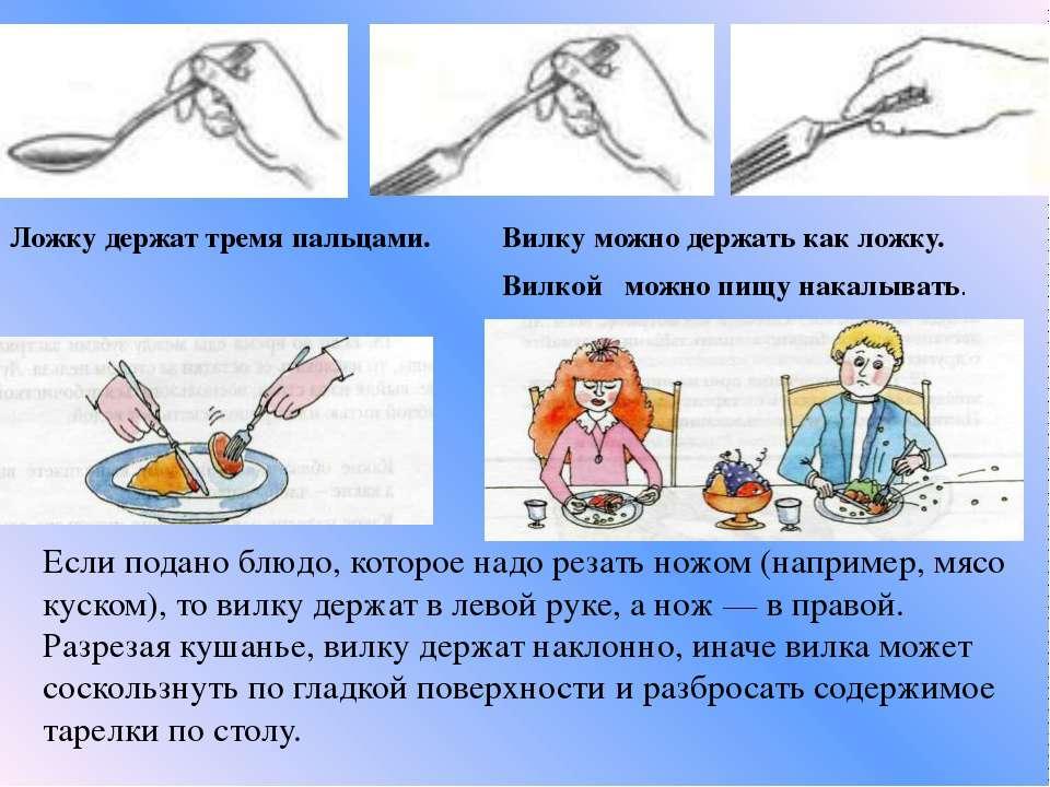 Ложку держат тремя пальцами. Вилку можно держать как ложку. Вилкой можно пищу...