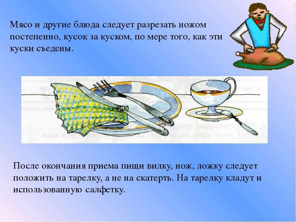 Мясо и другие блюда следует разрезать ножом постепенно, кусок за куском, по м...