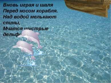 Вновь играя и шаля Перед носом корабля. Над водой мелькают спины, Мчатся шуст...