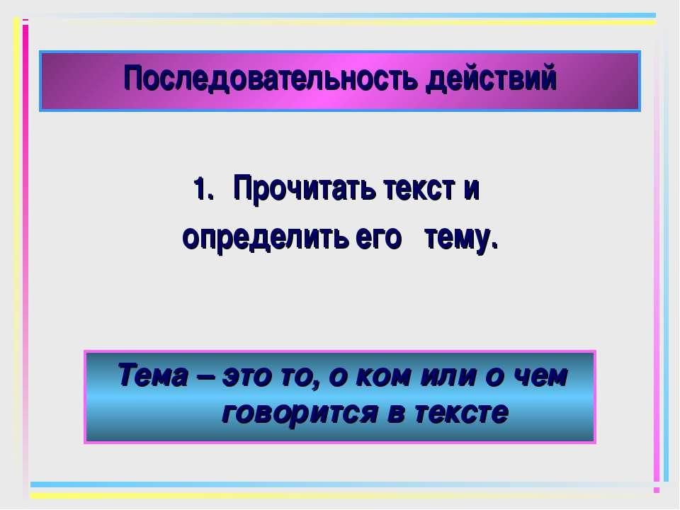 Последовательность действий Прочитать текст и определить его тему. Тема – это...
