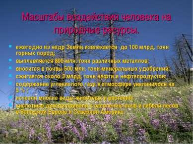Масштабы воздействия человека на природные ресурсы. ежегодно из недр Земли из...