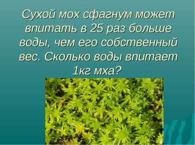 Сухой мох сфагнум может впитать в 25 раз больше воды, чем его собственный вес...