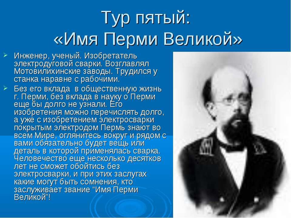 Тур пятый: «Имя Перми Великой» Инженер, ученый. Изобретатель электродуговой с...