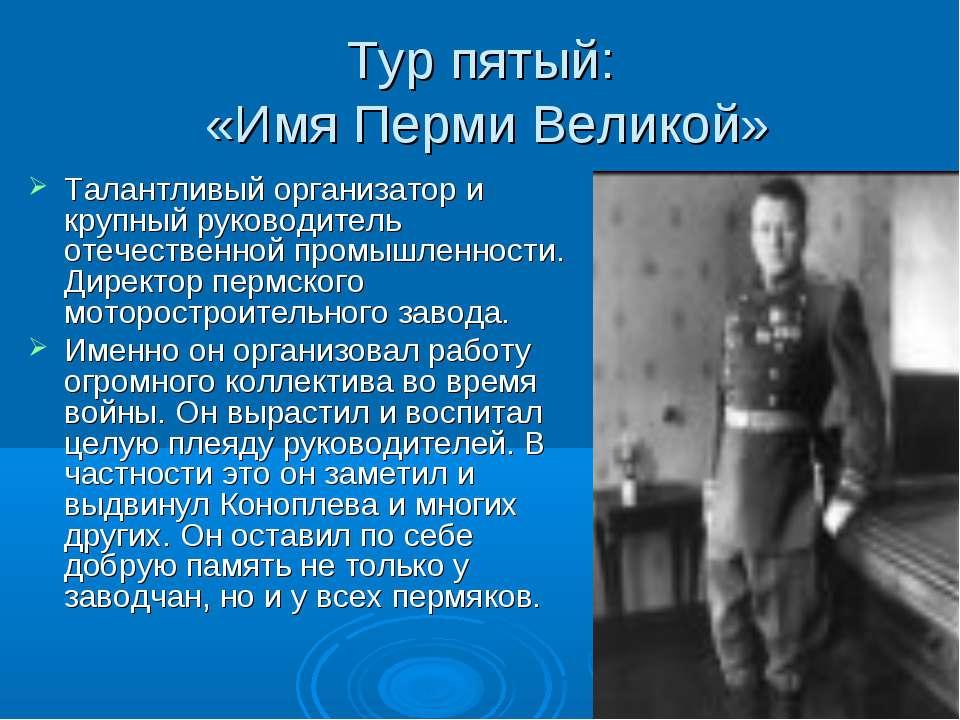 Тур пятый: «Имя Перми Великой» Талантливый организатор и крупный руководитель...