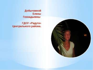 Презентация Добычкиной Елены Геннадьевны ГДОУ «Радуга» Центрального района.