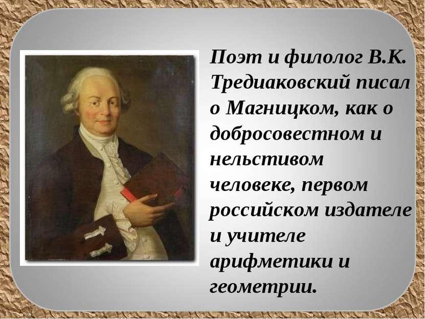Поэт и филолог В.К. Тредиаковский писал о Магницком, как о добросовестном и н...