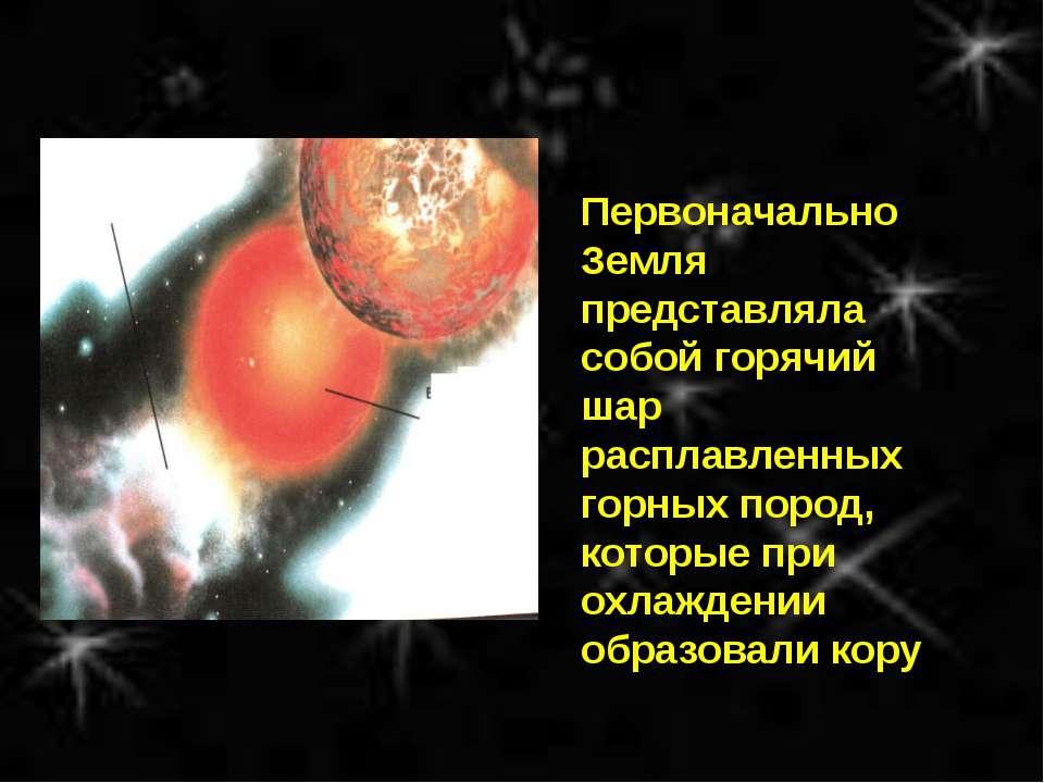 Первоначально Земля представляла собой горячий шар расплавленных горных пород...