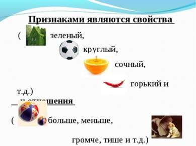 Признаками являются свойства ( зеленый, круглый, сочный, горький и т.д.) и от...
