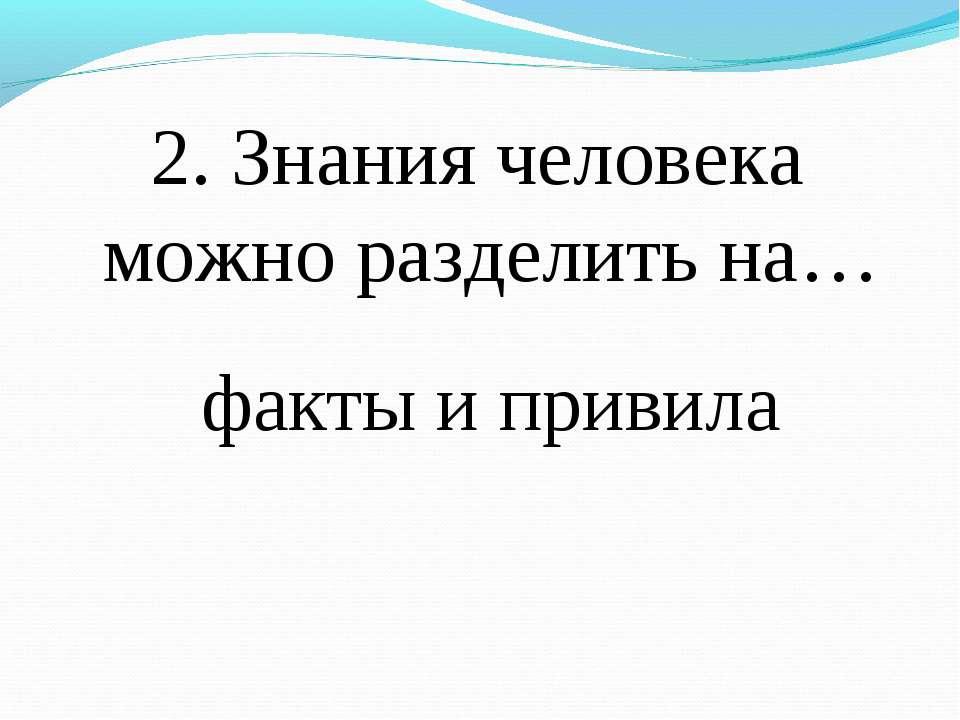 2. Знания человека можно разделить на… факты и привила