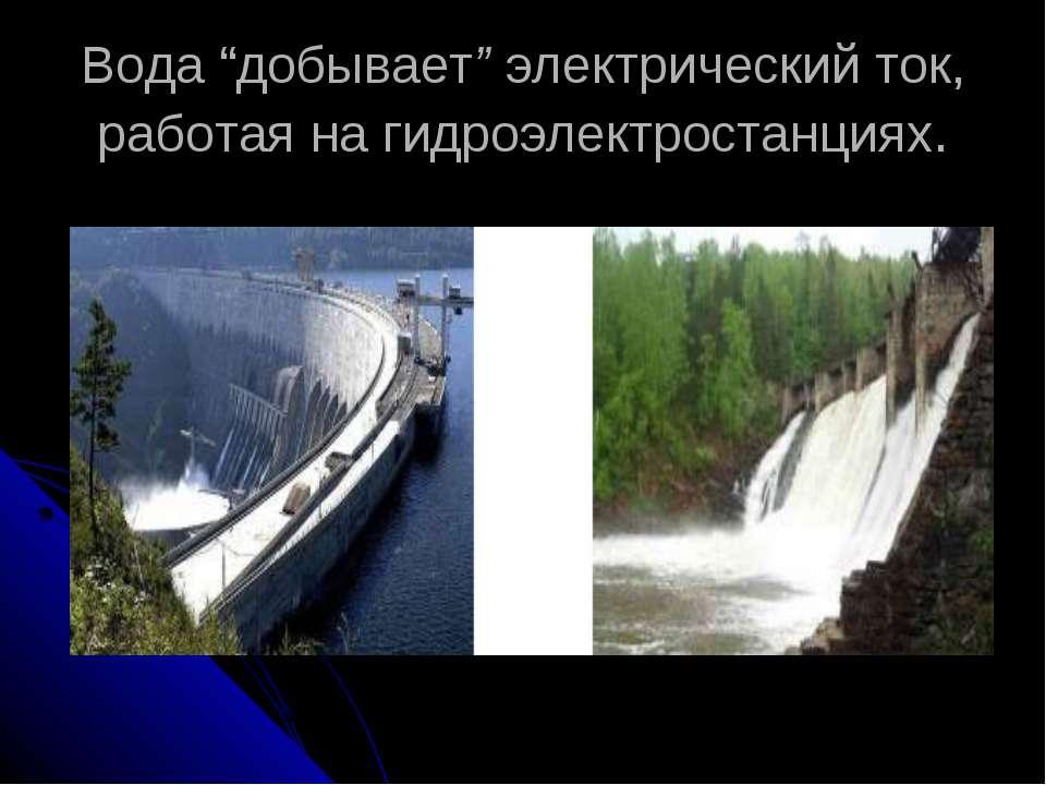 """Вода """"добывает"""" электрический ток, работая на гидроэлектростанциях."""