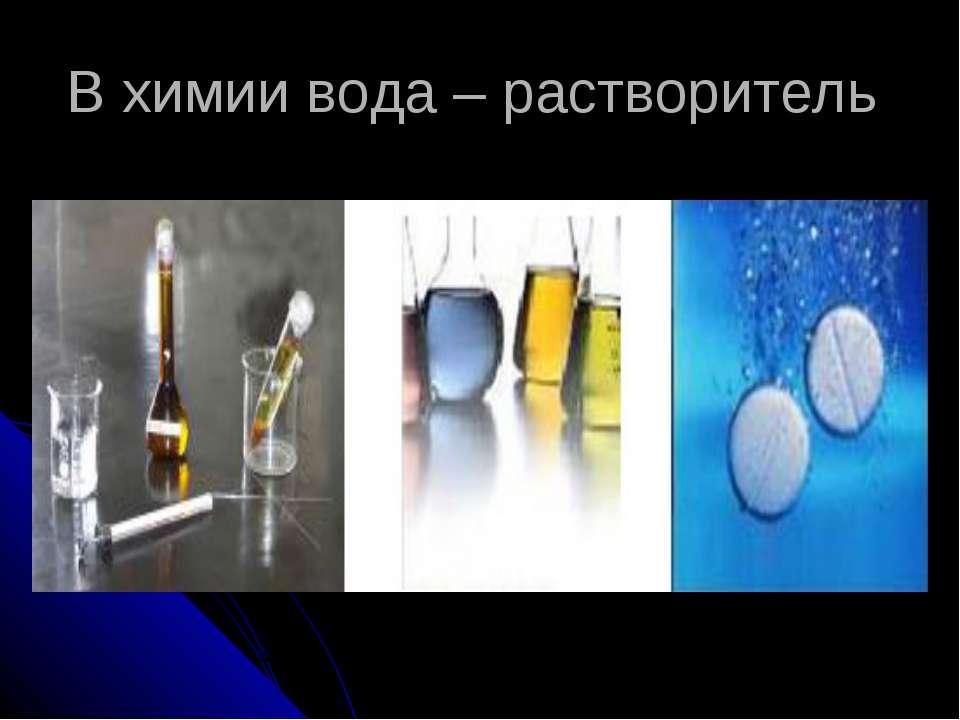 В химии вода – растворитель