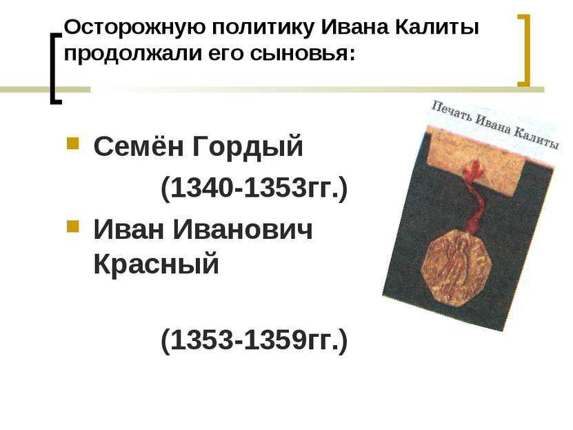 Осторожную политику Ивана Калиты продолжали его сыновья: Семён Гордый (1340-1...