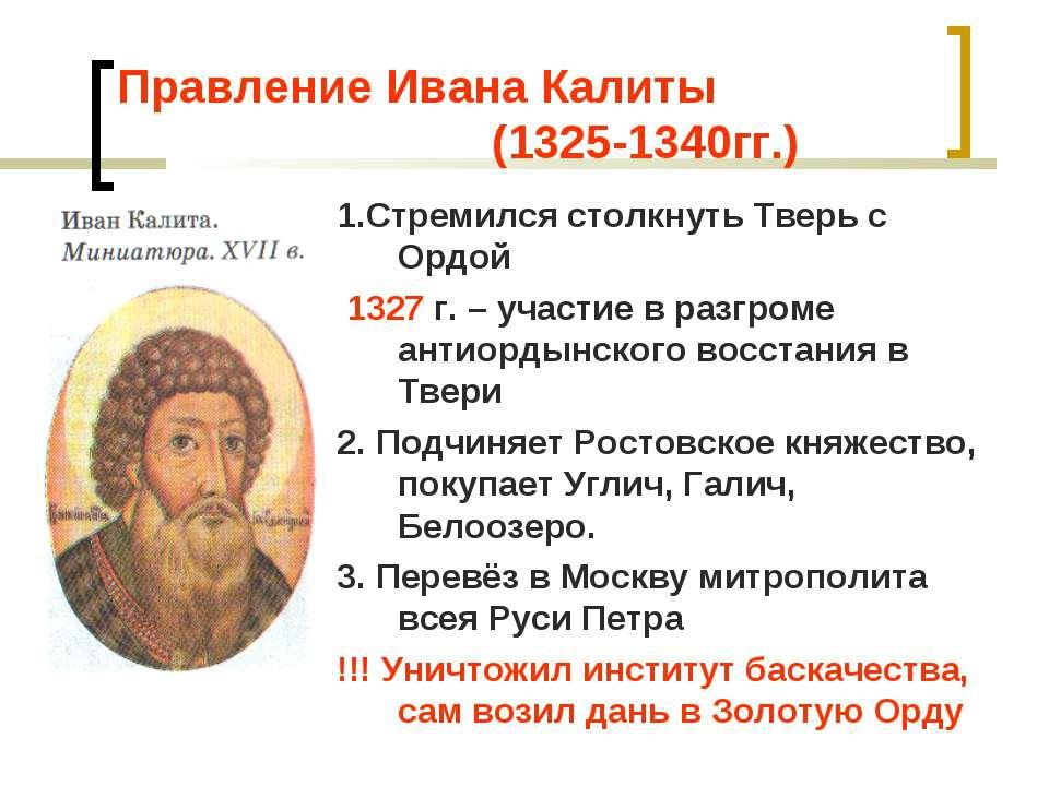 Правление Ивана Калиты (1325-1340гг.) 1.Стремился столкнуть Тверь с Ордой 132...
