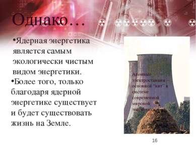 Однако… Ядерная энергетика является самым экологически чистым видом энергетик...