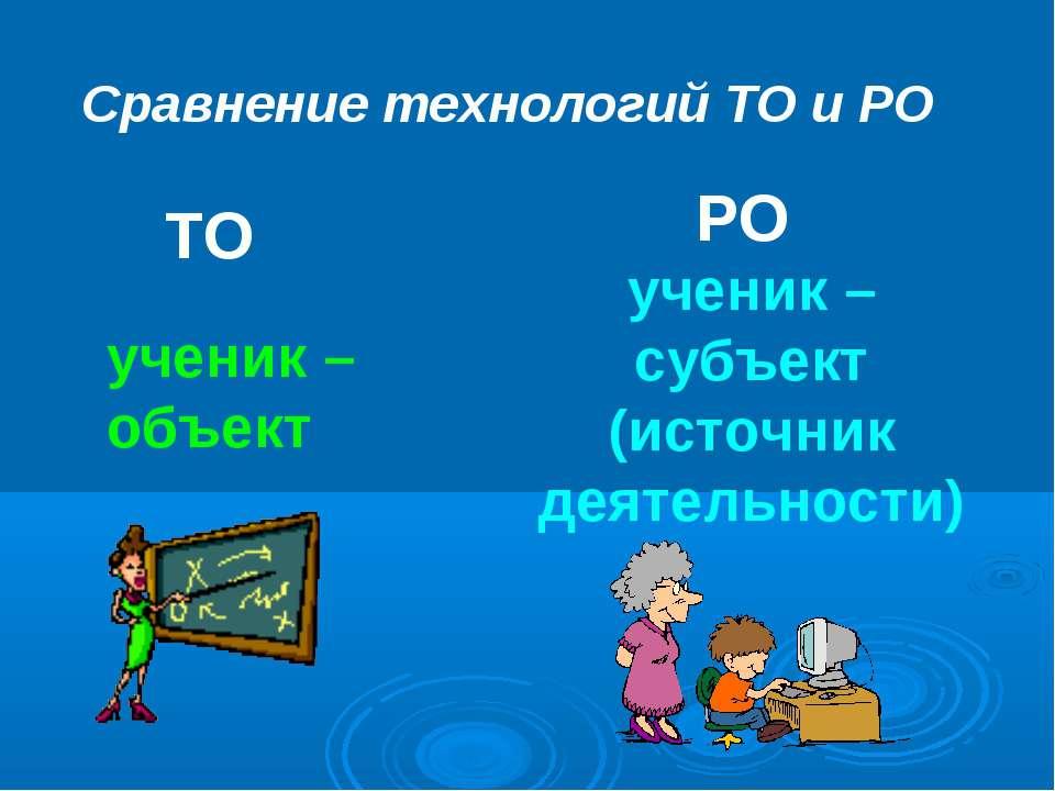 Сравнение технологий ТО и РО ТО РО ученик – объект ученик – субъект (источник...