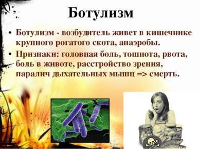 Ботулизм Ботулизм - возбудитель живет в кишечнике крупного рогатого скота, ан...