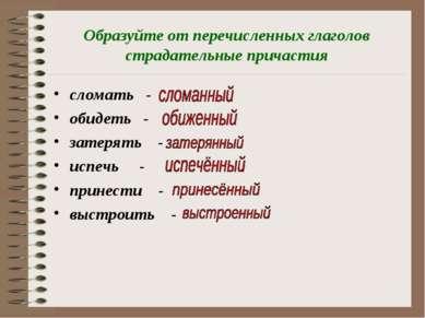 Образуйте от перечисленных глаголов страдательные причастия сломать - обидеть...