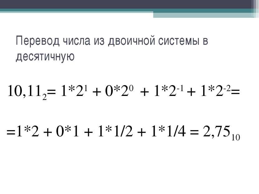 Перевод числа из двоичной системы в десятичную 10,112= 1*21 + 0*20 + 1*2-1 + ...
