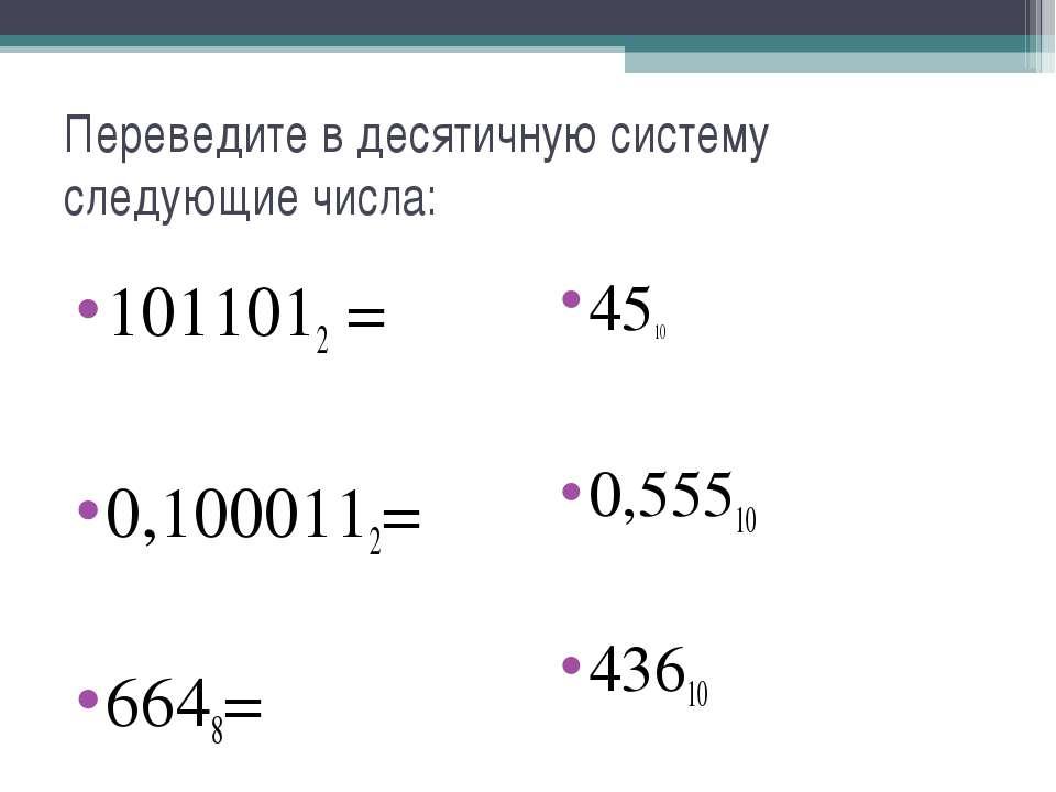Переведите в десятичную систему следующие числа: 1011012 = 0,1000112= 6648= 4...