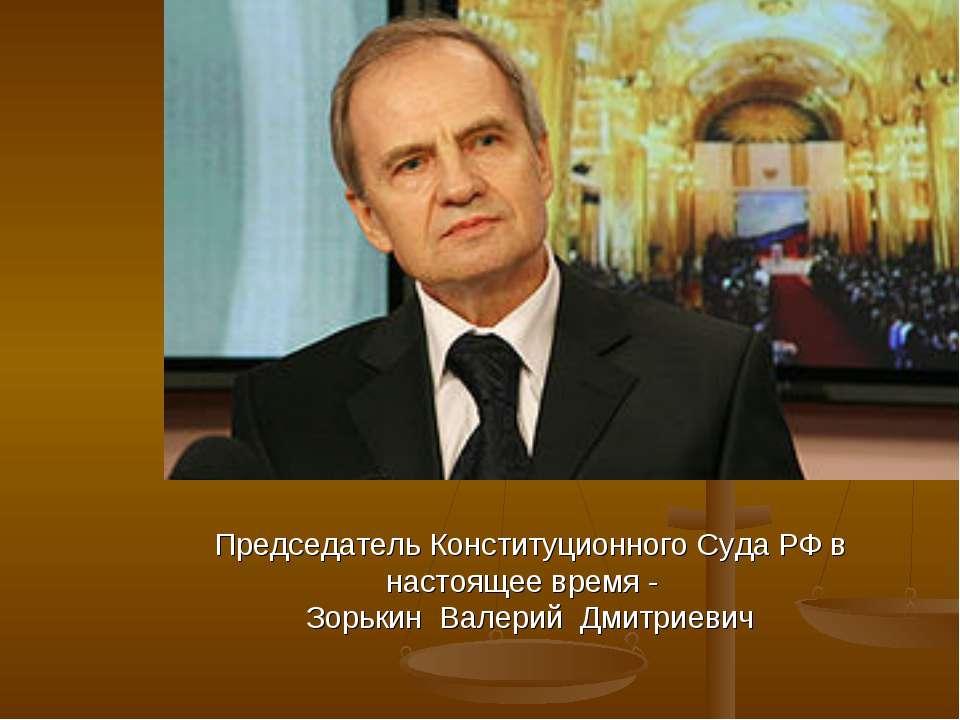 Председатель Конституционного Суда РФ в настоящее время - Зорькин Валерий Дми...