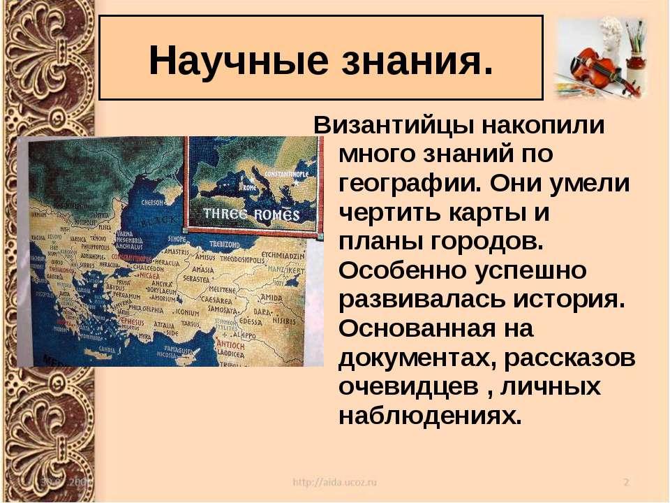Научные знания. Византийцы накопили много знаний по географии. Они умели черт...