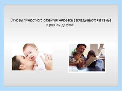 Основы личностного развития человека закладываются в семье в раннем детстве.