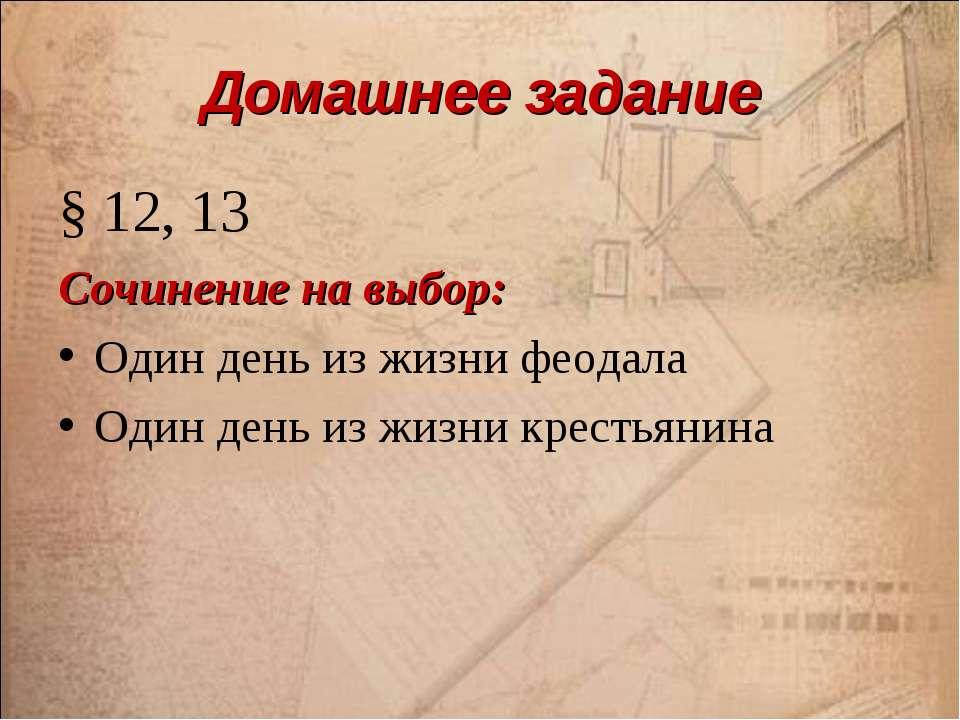 Домашнее задание § 12, 13 Сочинение на выбор: Один день из жизни феодала Один...