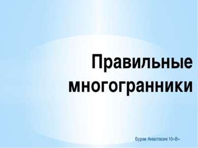 Бурак Анастасия 10»В» Правильные многогранники