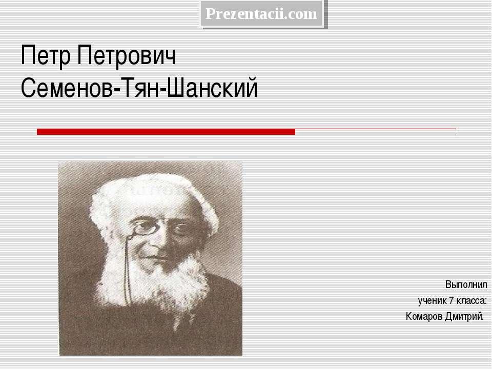 Петр Петрович Семенов-Тян-Шанский Выполнил ученик 7 класса: Комаров Дмитрий.