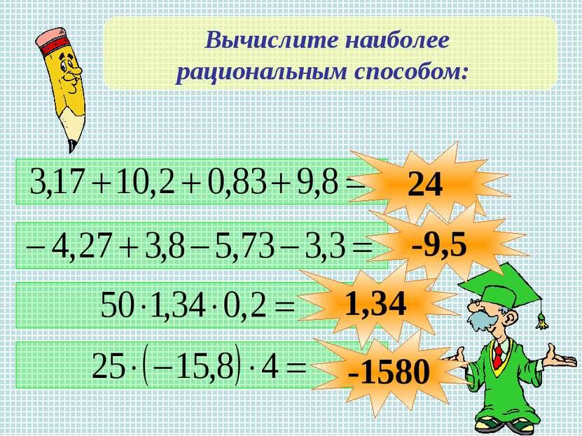 Вычислите наиболее рациональным способом: 24 -9,5 1,34 -1580