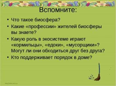 Вспомните: Что такое биосфера? Какие «профессии» жителей биосферы вы знаете? ...