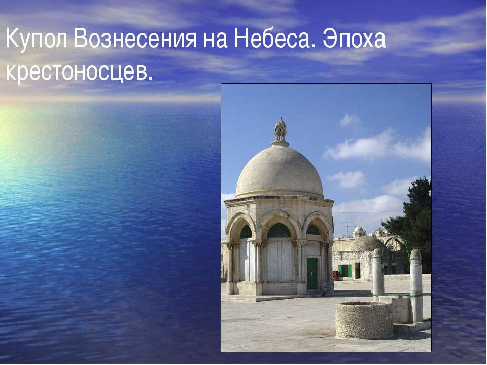 Купол Вознесения на Небеса. Эпоха крестоносцев.