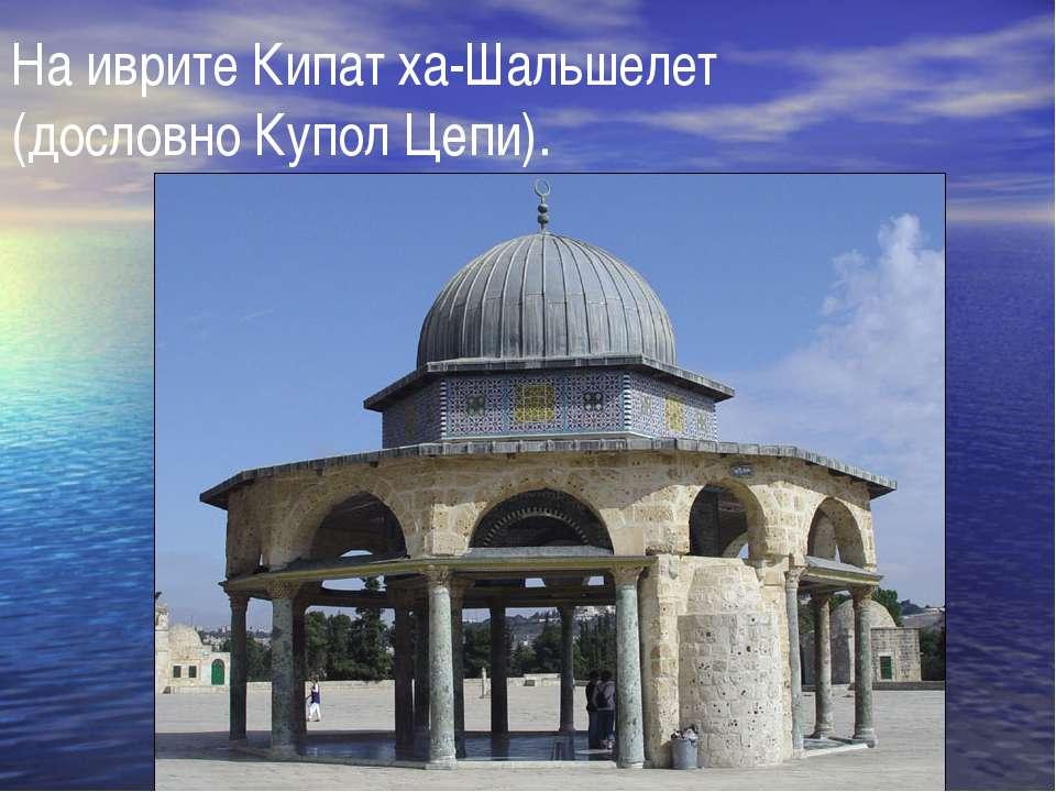 На иврите Кипат ха-Шальшелет (дословно Купол Цепи).