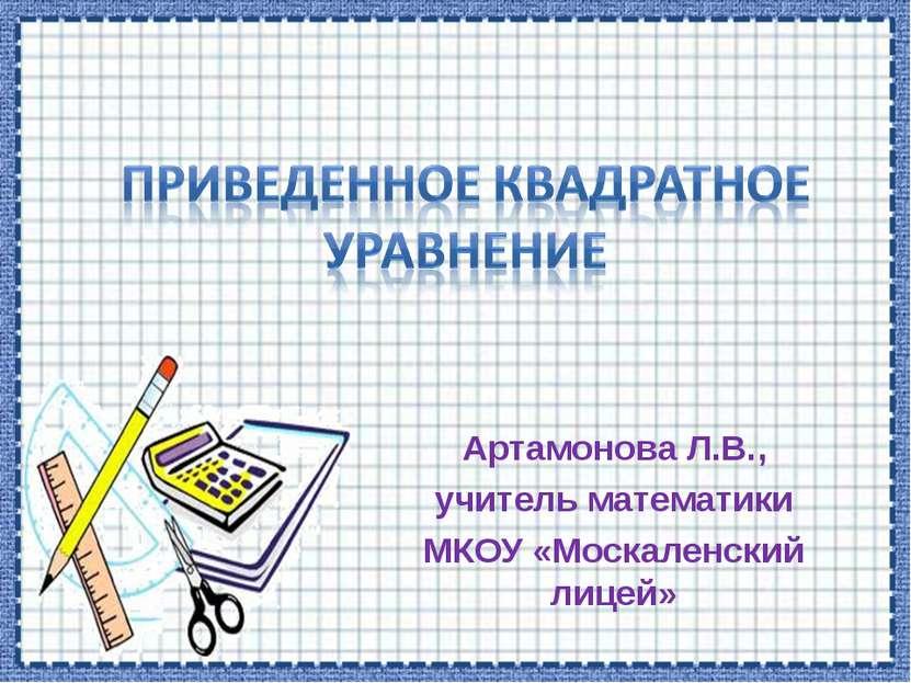 Артамонова Л.В., учитель математики МКОУ «Москаленский лицей»