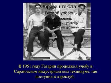 В 1951 году Гагарин продолжил учебу в Саратовском индустриальном техникуме, г...