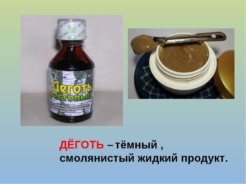 ДЁГОТЬ – тёмный , смолянистый жидкий продукт.