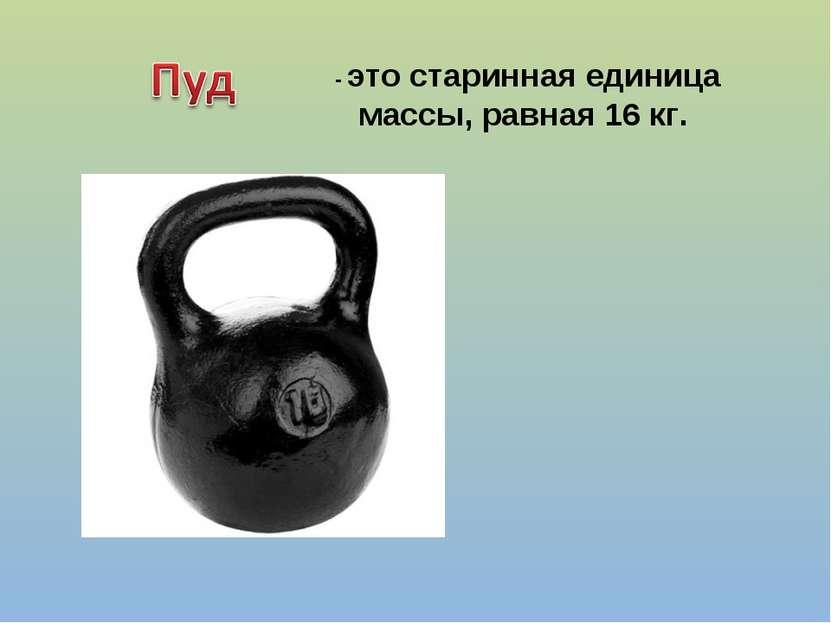 - это старинная единица массы, равная 16 кг.