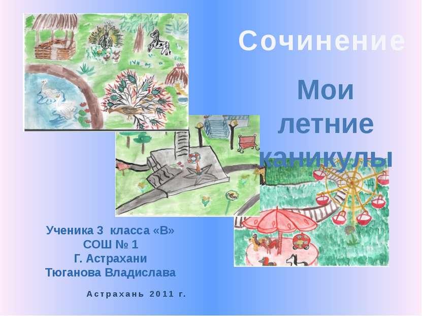 Сочинение Мои летние каникулы Ученика 3 класса «В» СОШ № 1 Г. Астрахани Тюган...