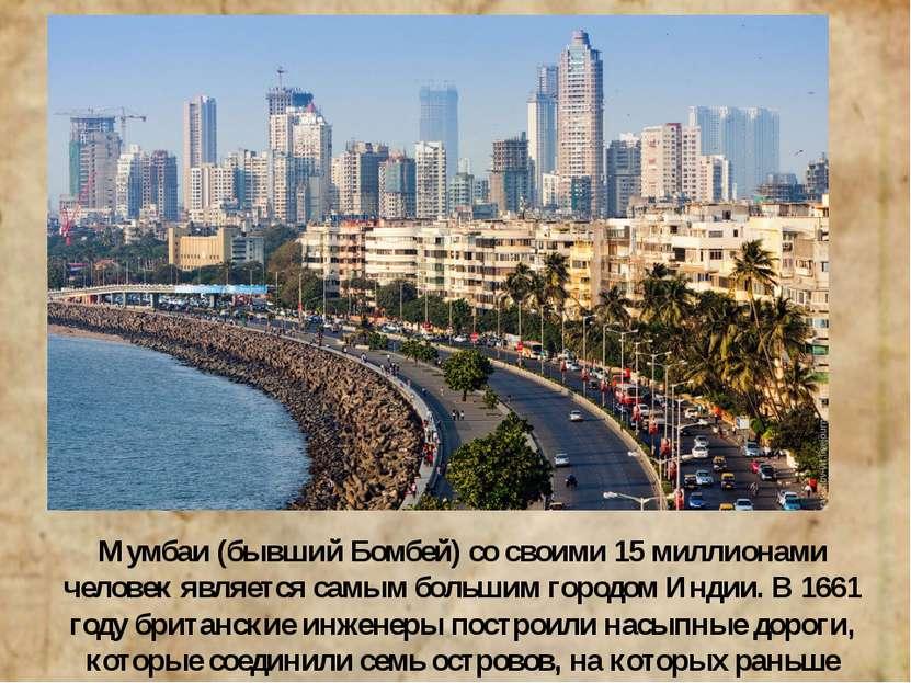 Мумбаи (бывший Бомбей) со своими 15 миллионами человек является самым большим...