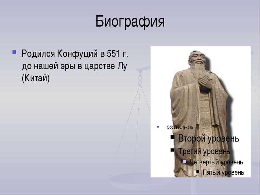 Биография Родился Конфуций в 551 г. до нашей эры в царстве Лу (Китай)
