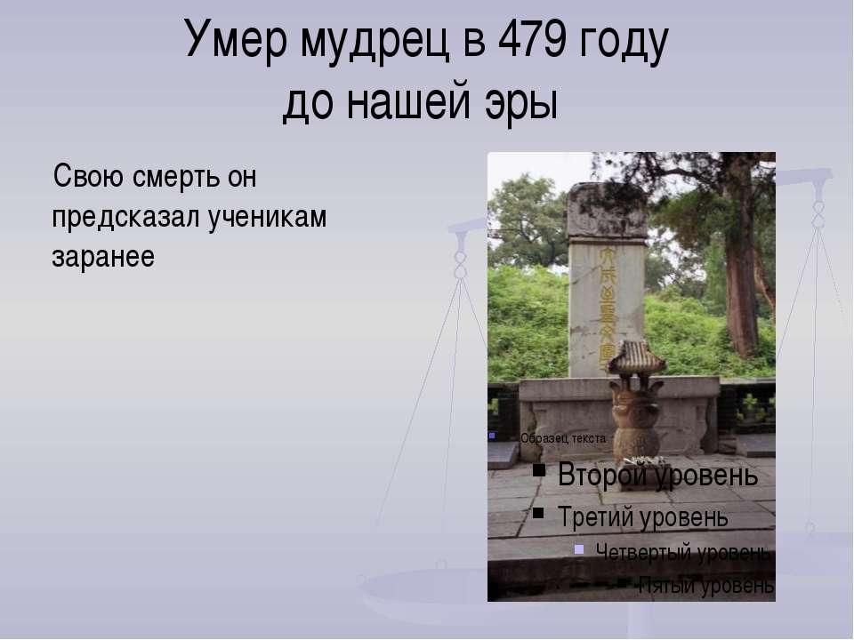 Умер мудрец в 479 году до нашей эры Свою смерть он предсказал ученикам заранее
