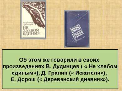 Об этом же говорили в своих произведениях В. Дудинцев ( « Не хлебом единым»),...