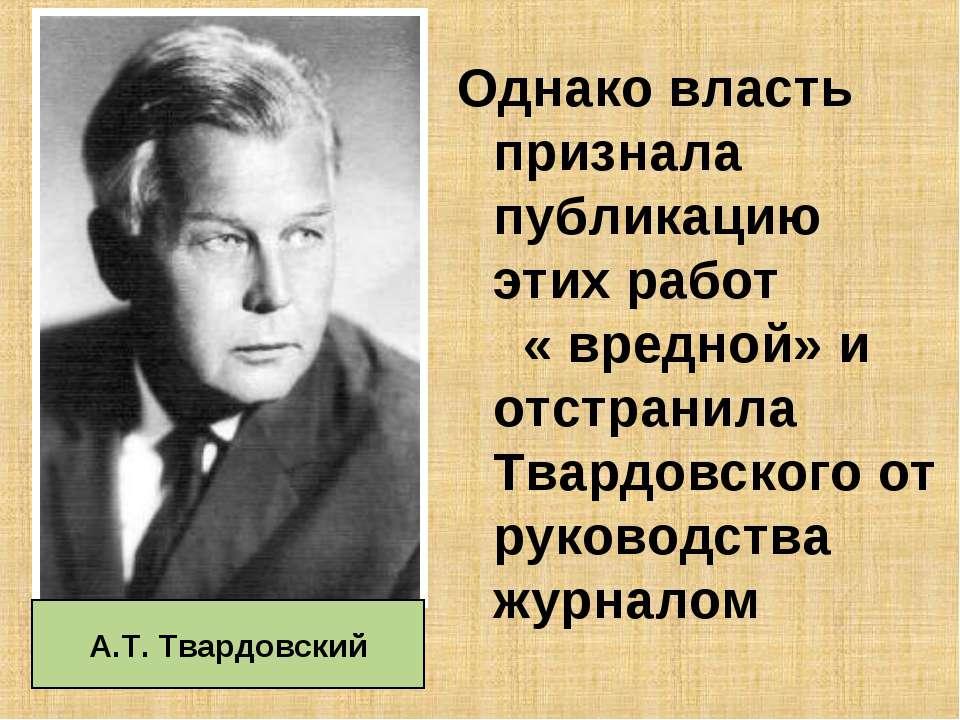Однако власть признала публикацию этих работ « вредной» и отстранила Твардовс...