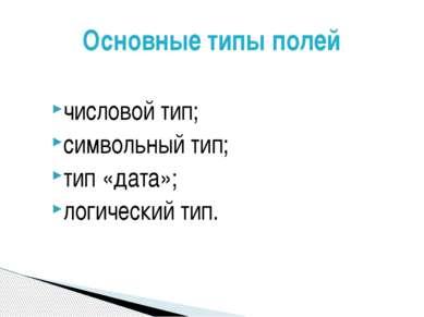 числовой тип; символьный тип; тип «дата»; логический тип. Основные типы полей