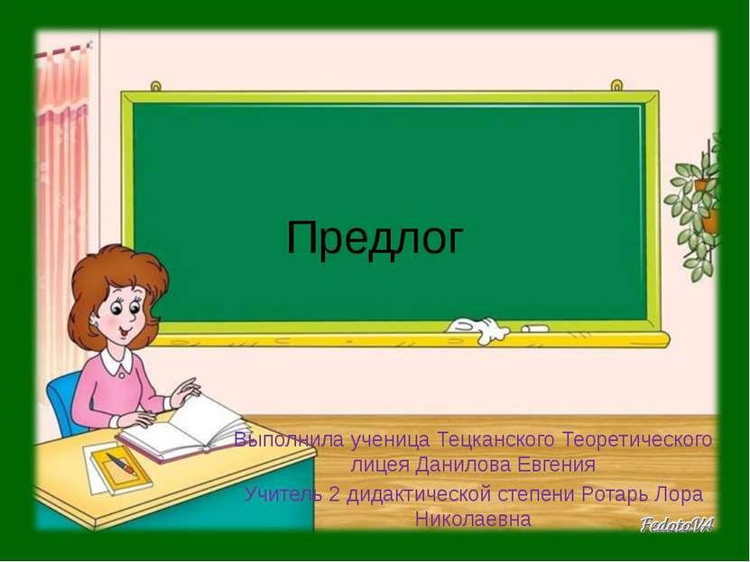 Предлог Выполнила ученица Тецканского Теоретического лицея Данилова Евгения У...