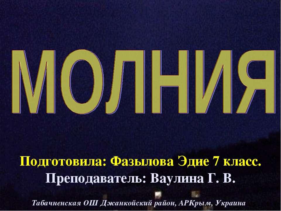 Подготовила: Фазылова Эдие 7 класс. Преподаватель: Ваулина Г. В. Табачненская...