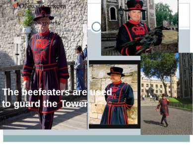 The beefeaters are used to guard the Tower