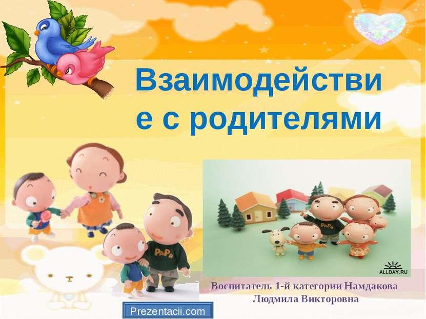 Взаимодействие с родителями Воспитатель 1-й категории Намдакова Людмила Викто...