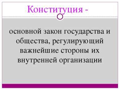 Конституция - основной закон государства и общества, регулирующий важнейшие с...